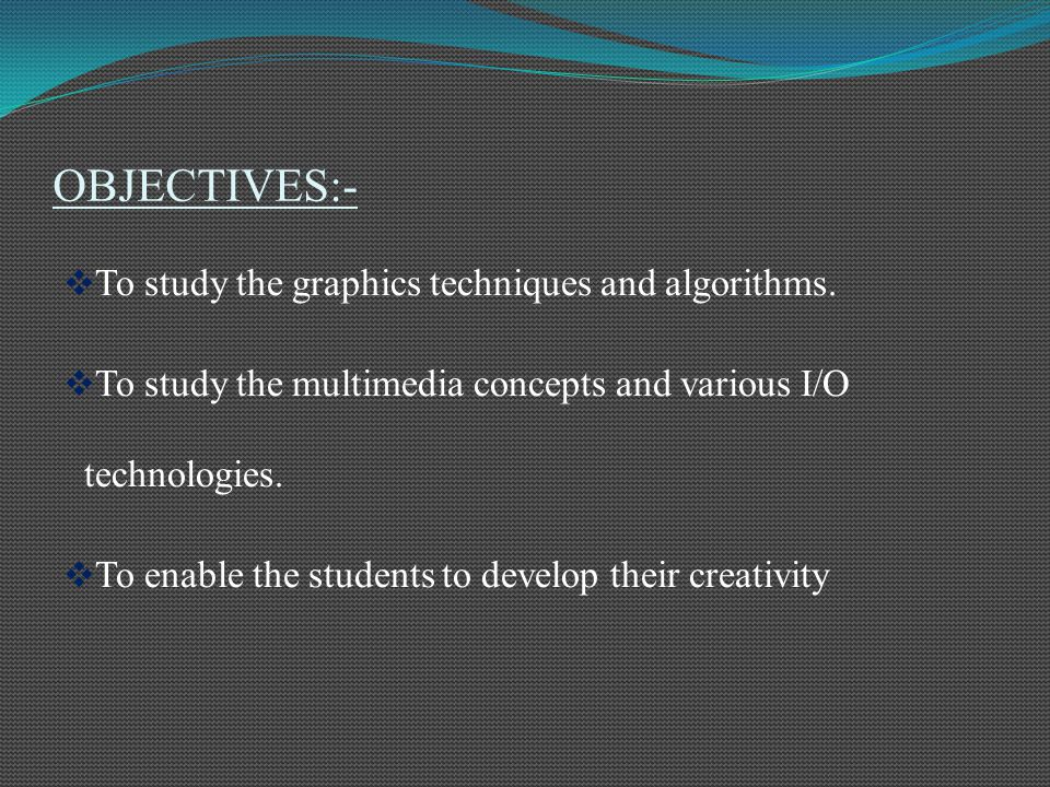 OBJECTIVES:- To study the graphics techniques and algorithms.