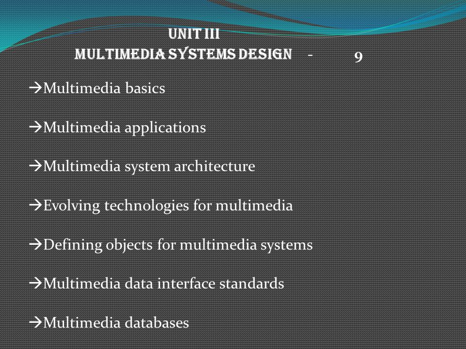 UNIT III MULTIMEDIA SYSTEMS DESIGN - 9 Multimedia basics Multimedia applications Multimedia system architecture Evolving technologies for multimedia Defining objects for multimedia systems Multimedia data interface standards Multimedia databases
