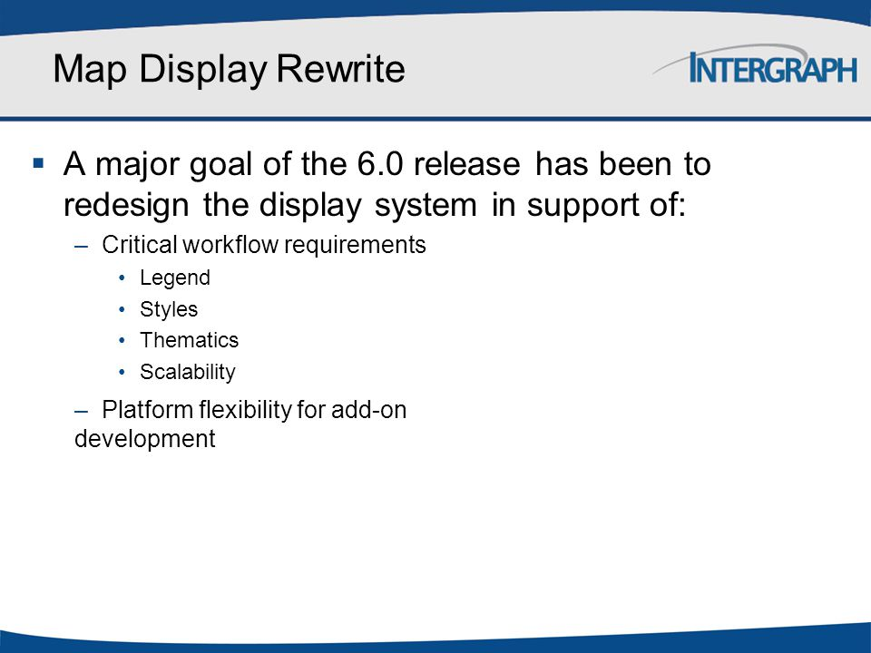 Map Display Rewrite A major goal of the 6.0 release has been to redesign the display system in support of: