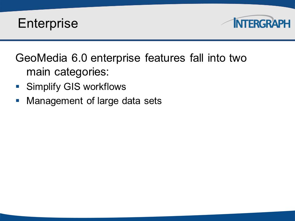 Enterprise GeoMedia 6.0 enterprise features fall into two main categories: Simplify GIS workflows.