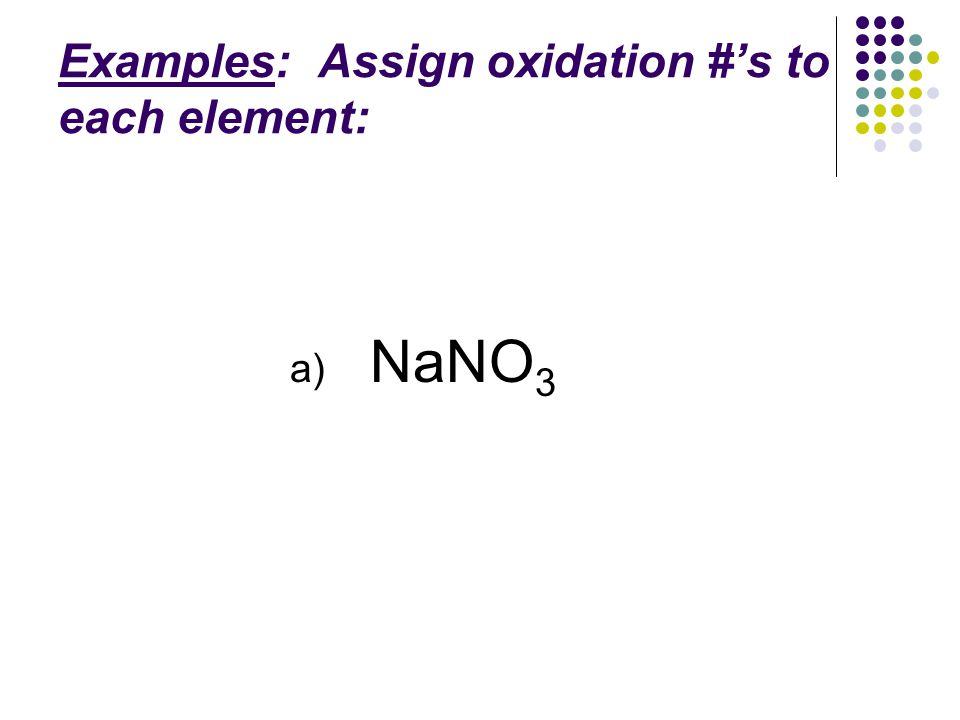 Examples: Assign oxidation #'s to each element: