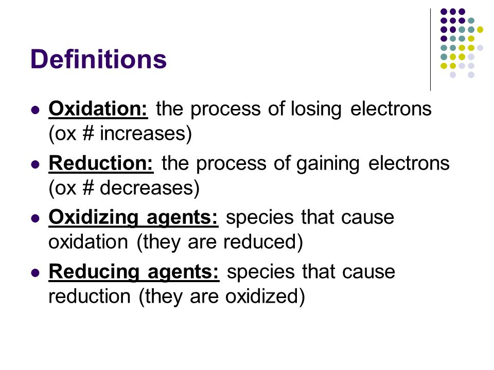 Definitions Oxidation: the process of losing electrons (ox # increases) Reduction: the process of gaining electrons (ox # decreases)