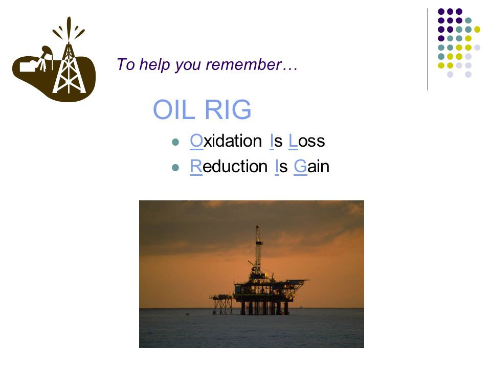 To help you remember… OIL RIG Oxidation Is Loss Reduction Is Gain