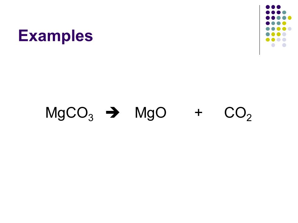 Examples MgCO3  MgO + CO2