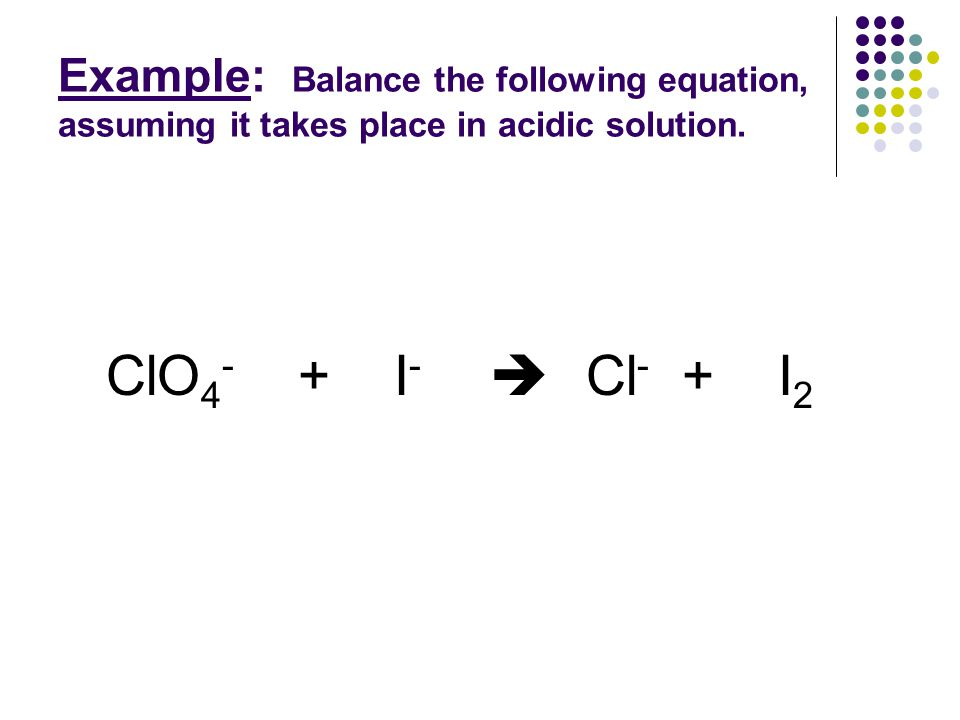 Example: Balance the following equation, assuming it takes place in acidic solution.