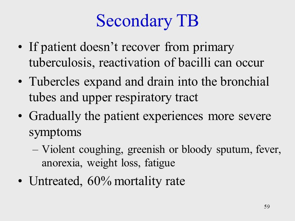 Secondary TB If patient doesn't recover from primary tuberculosis, reactivation of bacilli can occur.
