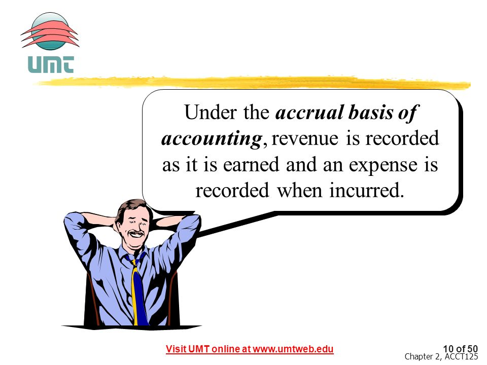 Under the accrual basis of accounting, revenue is recorded as it is earned and an expense is recorded when incurred.
