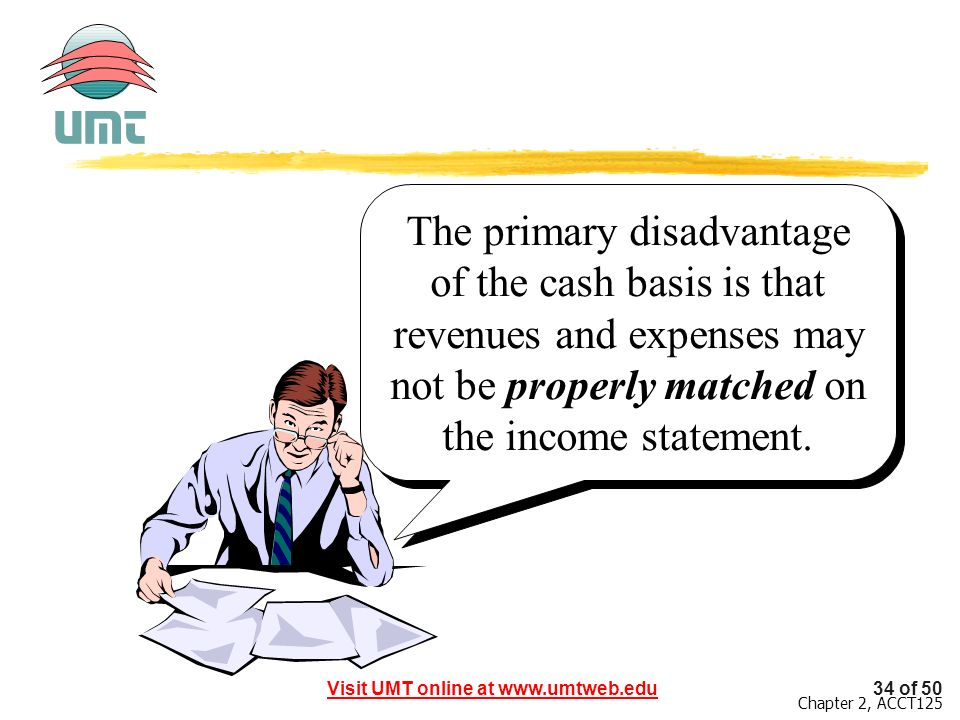 The primary disadvantage of the cash basis is that revenues and expenses may not be properly matched on the income statement.
