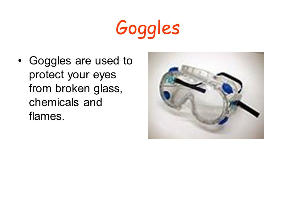 Goggles Goggles are used to protect your eyes from broken glass, chemicals and flames.
