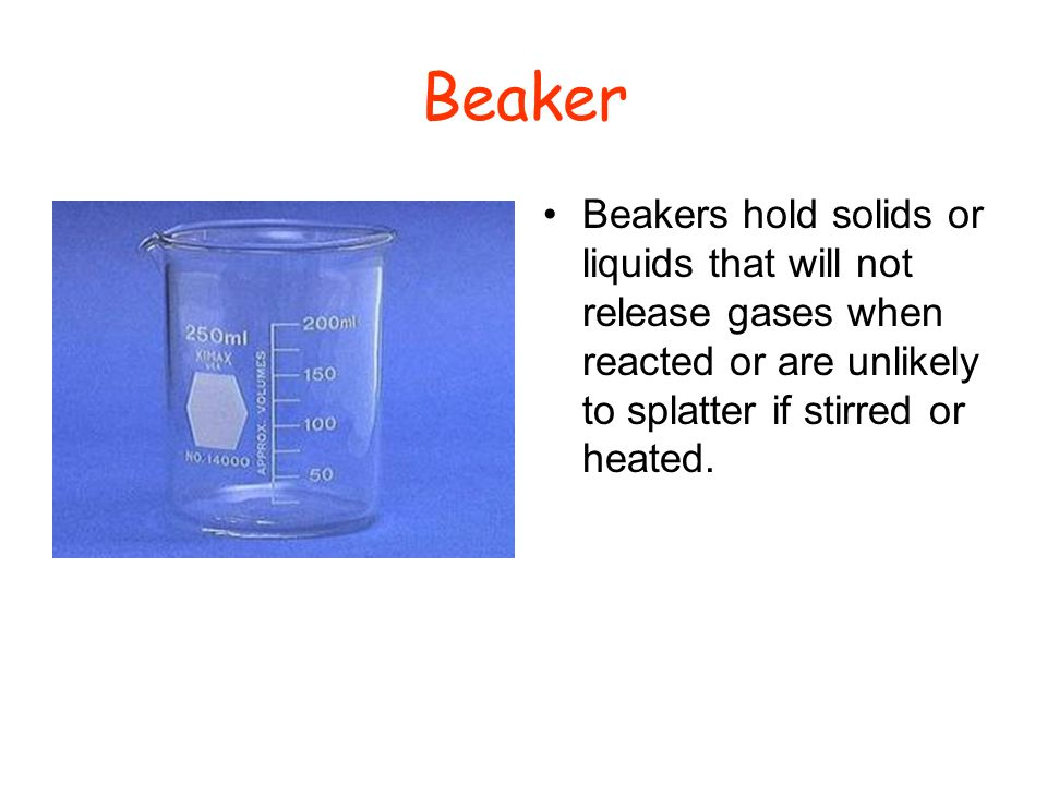 Beaker Beakers hold solids or liquids that will not release gases when reacted or are unlikely to splatter if stirred or heated.