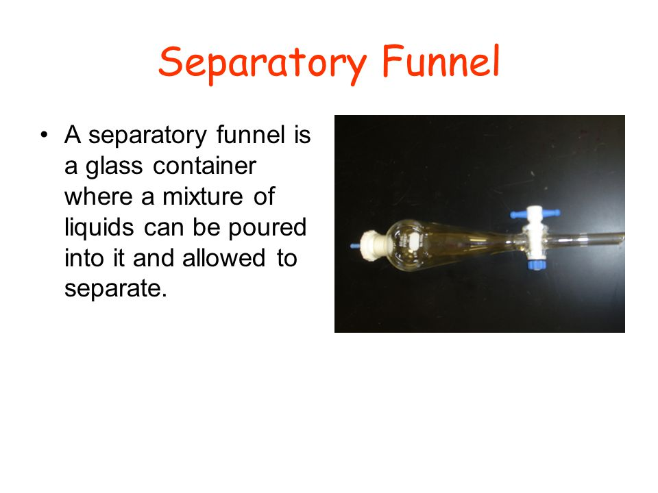 Separatory Funnel A separatory funnel is a glass container where a mixture of liquids can be poured into it and allowed to separate.