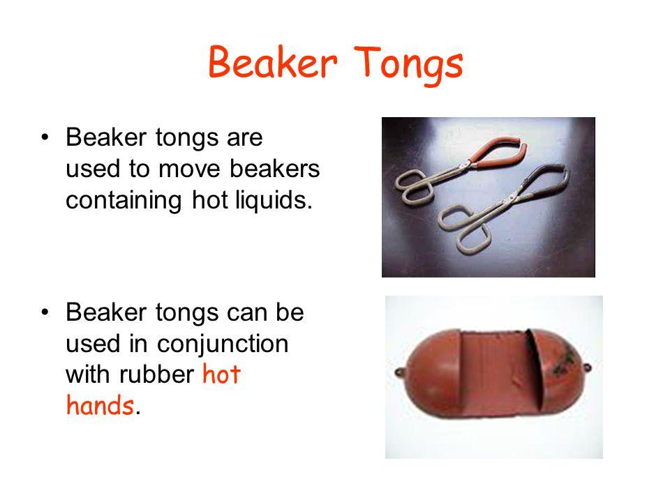 Beaker Tongs Beaker tongs are used to move beakers containing hot liquids.