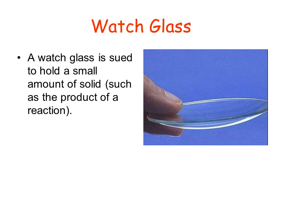 Watch Glass A watch glass is sued to hold a small amount of solid (such as the product of a reaction).