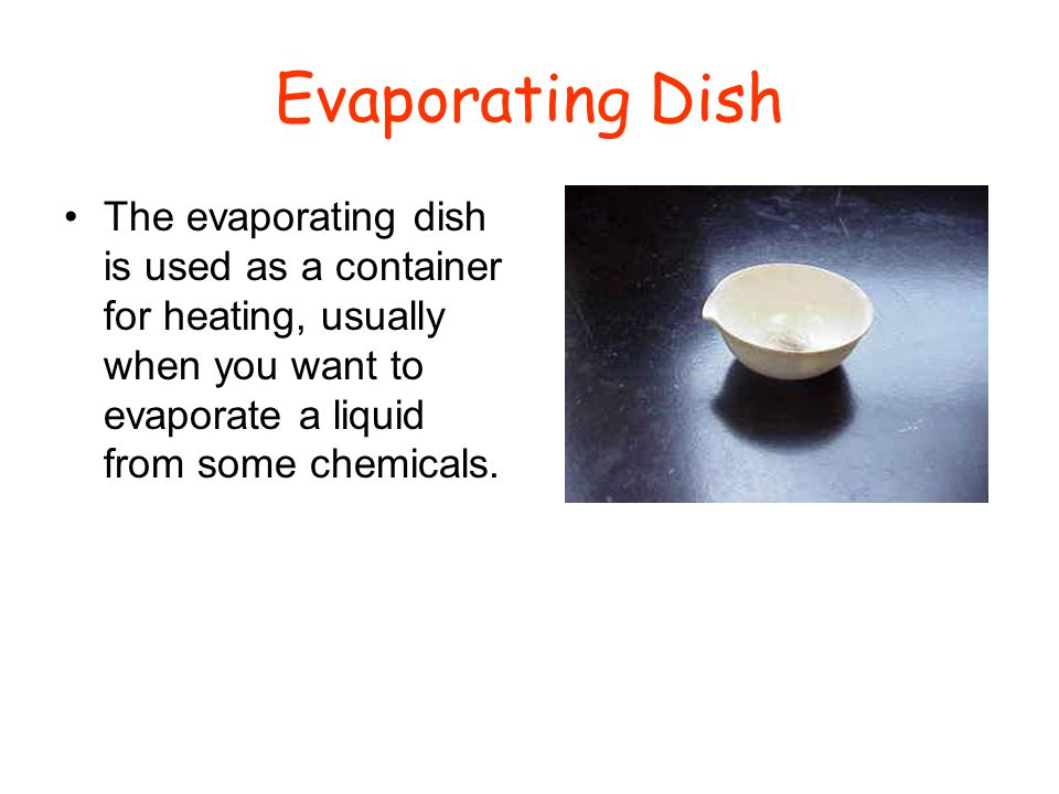 Evaporating Dish The evaporating dish is used as a container for heating, usually when you want to evaporate a liquid from some chemicals.