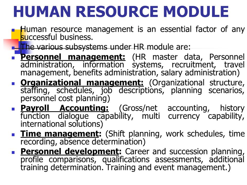 HUMAN RESOURCE MODULE Human resource management is an essential factor of any successful business. The various subsystems under HR module are: