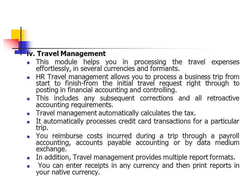 iv. Travel Management This module helps you in processing the travel expenses effortlessly, in several currencies and formants.