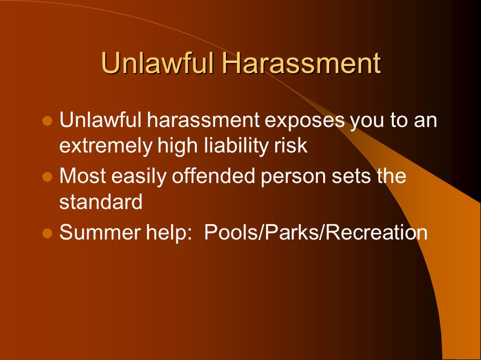 Unlawful Harassment Unlawful harassment exposes you to an extremely high liability risk. Most easily offended person sets the standard.