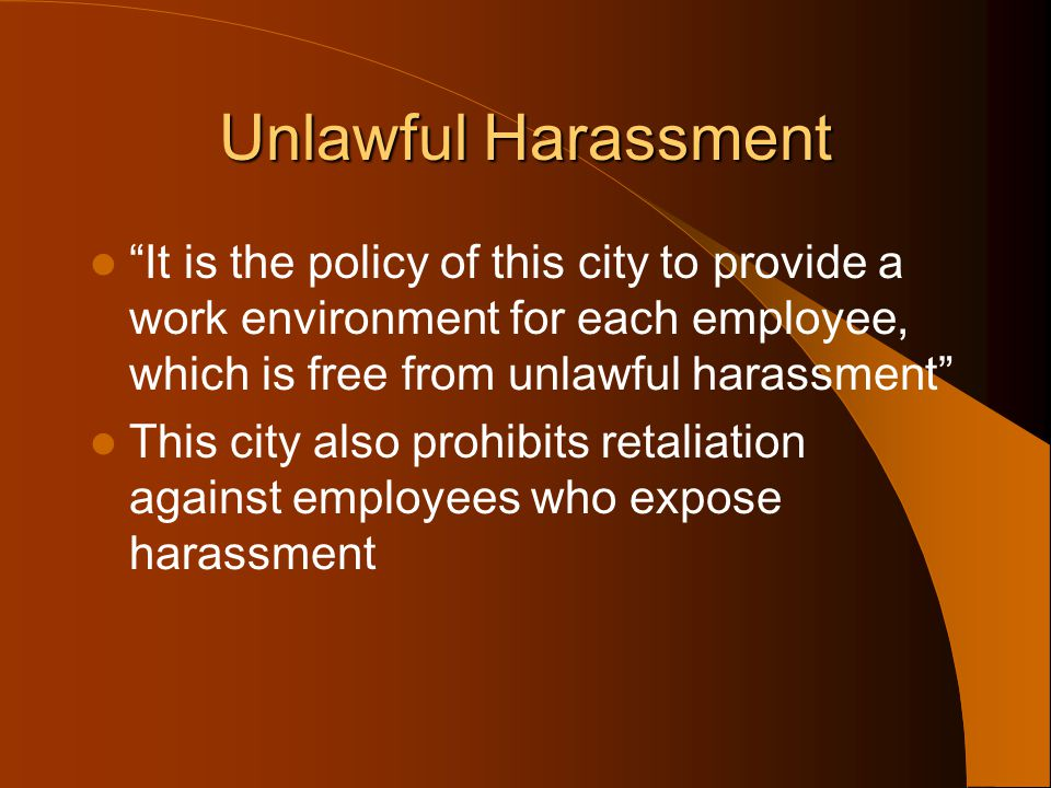 Unlawful Harassment It is the policy of this city to provide a work environment for each employee, which is free from unlawful harassment