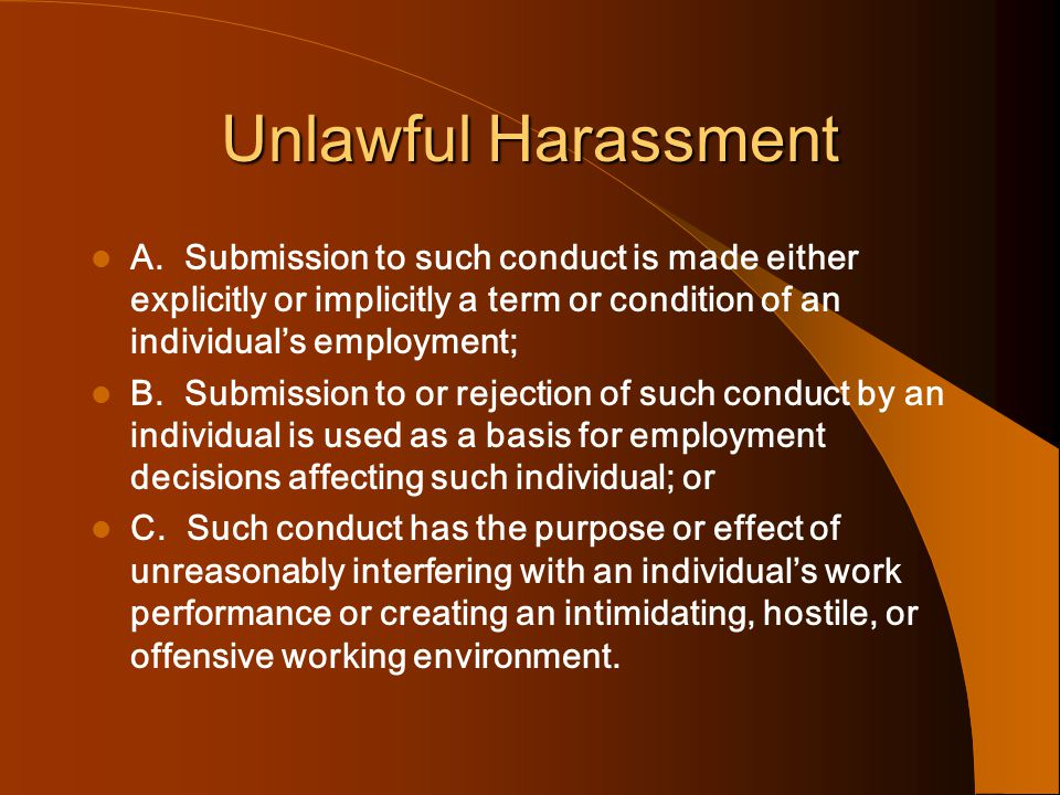 Unlawful Harassment A. Submission to such conduct is made either explicitly or implicitly a term or condition of an individual's employment;