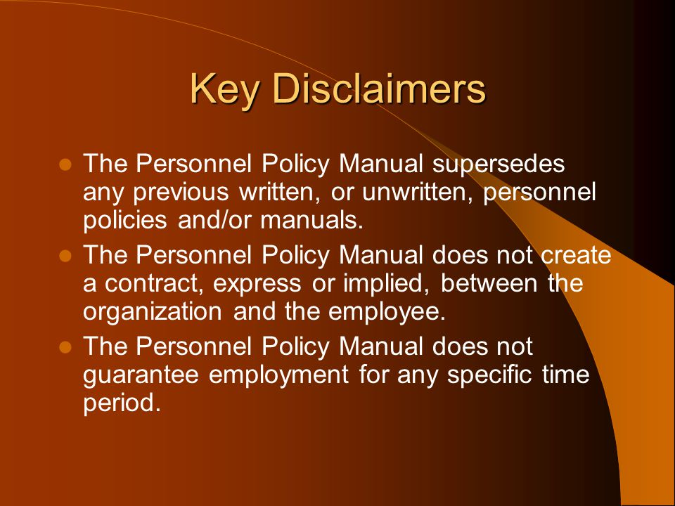 Key Disclaimers The Personnel Policy Manual supersedes any previous written, or unwritten, personnel policies and/or manuals.