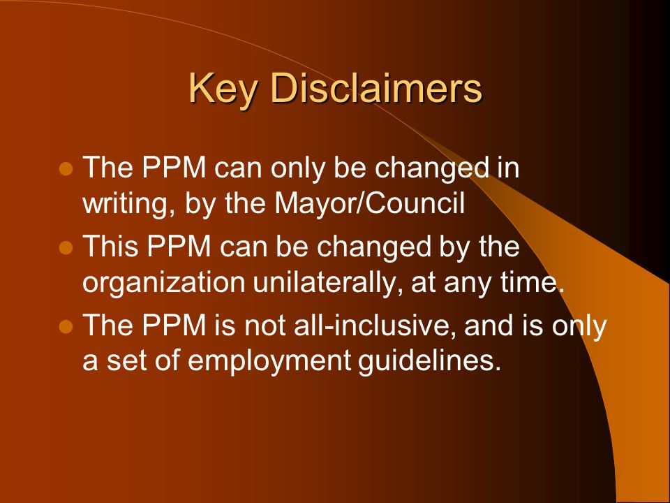 Key Disclaimers The PPM can only be changed in writing, by the Mayor/Council. This PPM can be changed by the organization unilaterally, at any time.