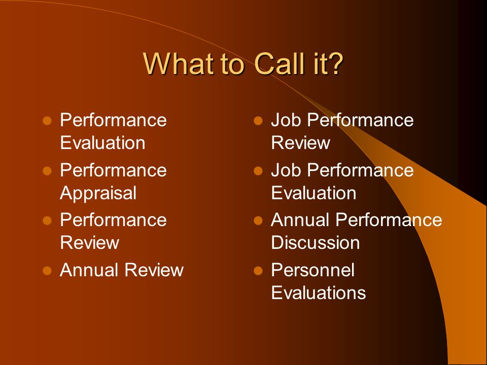What to Call it Performance Evaluation Performance Appraisal