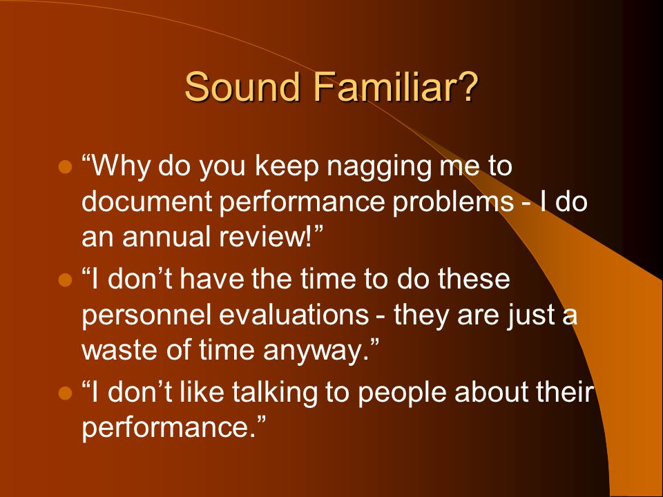 Sound Familiar Why do you keep nagging me to document performance problems - I do an annual review!