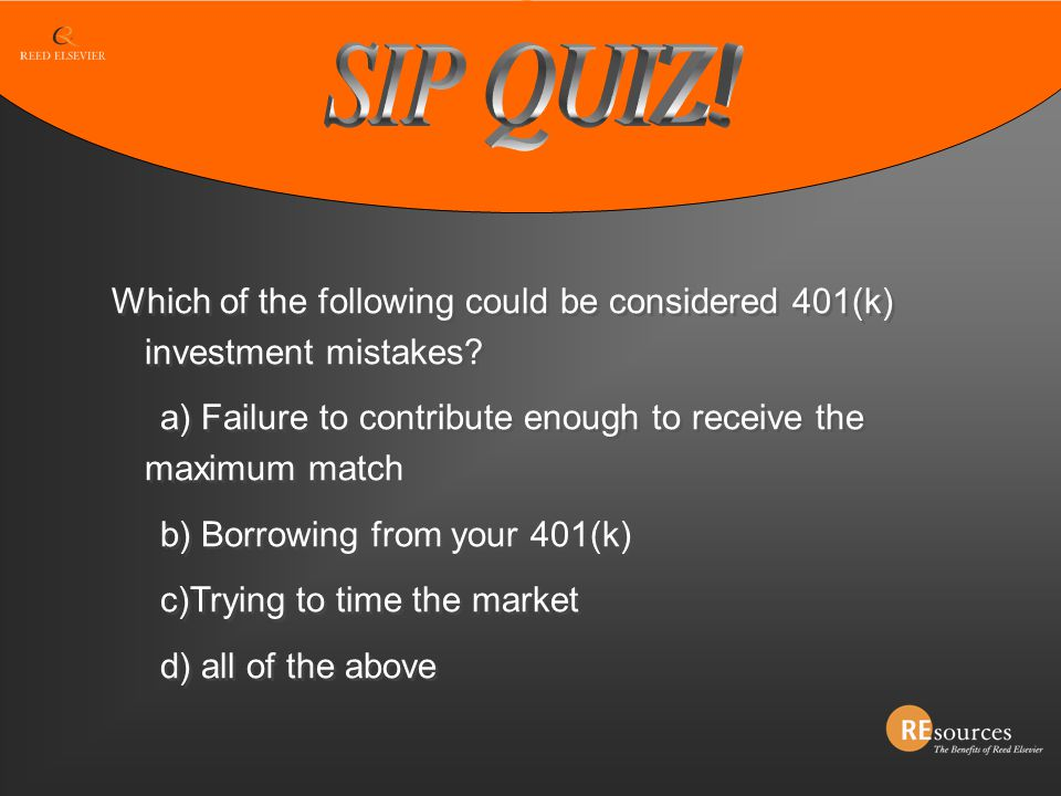 SIP QUIZ! Which of the following could be considered 401(k) investment mistakes a) Failure to contribute enough to receive the maximum match.