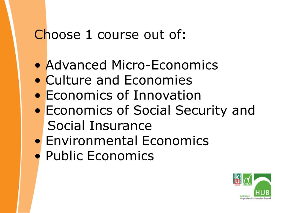 Choose 1 course out of: Advanced Micro-Economics. Culture and Economies. Economics of Innovation.