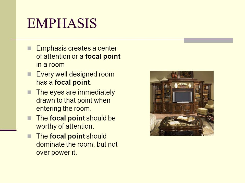 EMPHASIS Emphasis creates a center of attention or a focal point in a room. Every well designed room has a focal point.