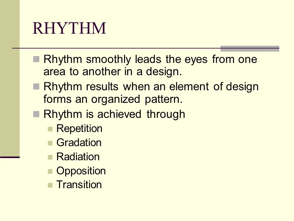 RHYTHM Rhythm smoothly leads the eyes from one area to another in a design. Rhythm results when an element of design forms an organized pattern.