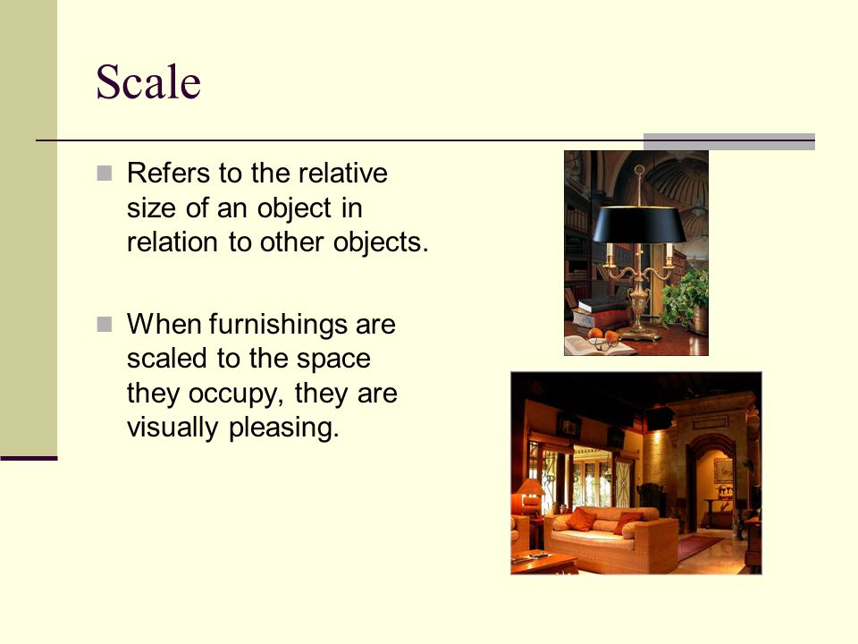 Scale Refers to the relative size of an object in relation to other objects.