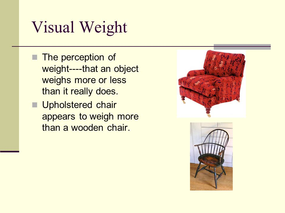 Visual Weight The perception of weight----that an object weighs more or less than it really does.