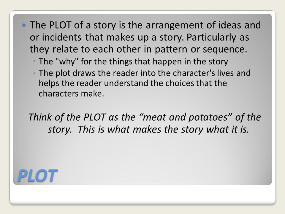 The PLOT of a story is the arrangement of ideas and or incidents that makes up a story. Particularly as they relate to each other in pattern or sequence.