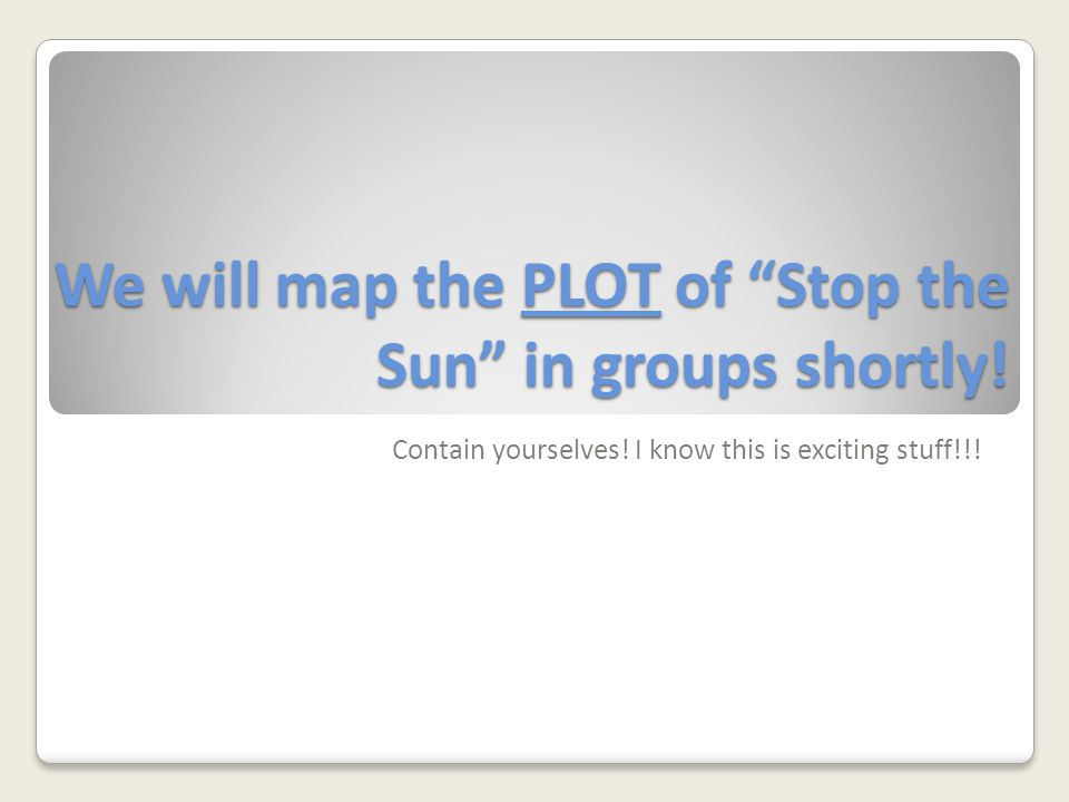 We will map the PLOT of Stop the Sun in groups shortly!