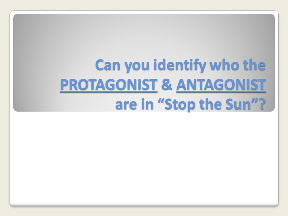 Can you identify who the PROTAGONIST & ANTAGONIST are in Stop the Sun