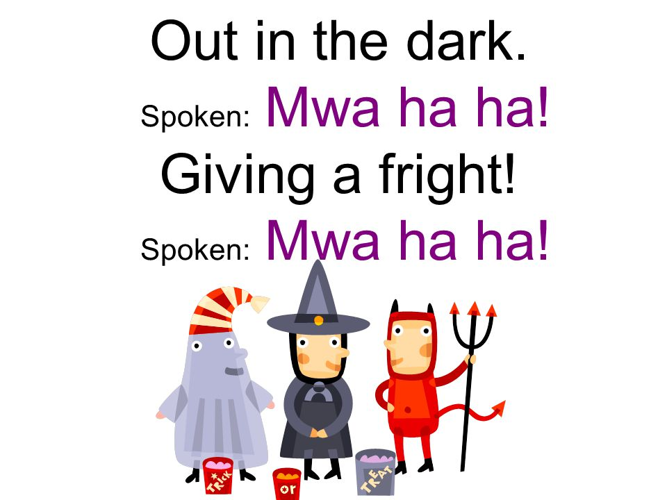 Out in the dark. Spoken: Mwa ha ha! Giving a fright! Spoken: Mwa ha ha!