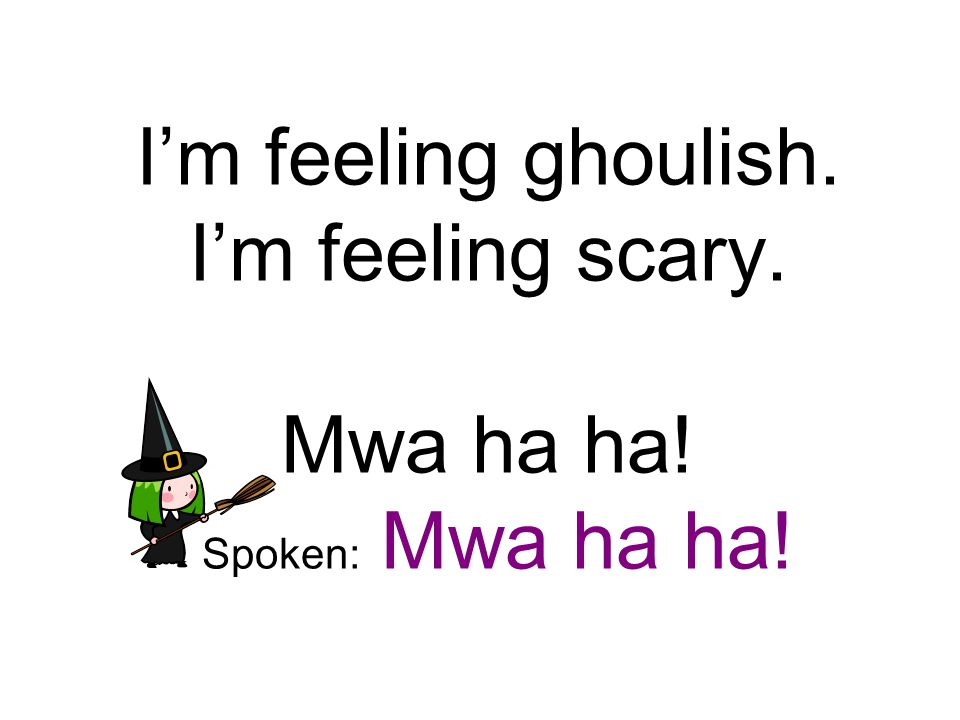 I'm feeling ghoulish. I'm feeling scary. Mwa ha ha! Spoken: Mwa ha ha!