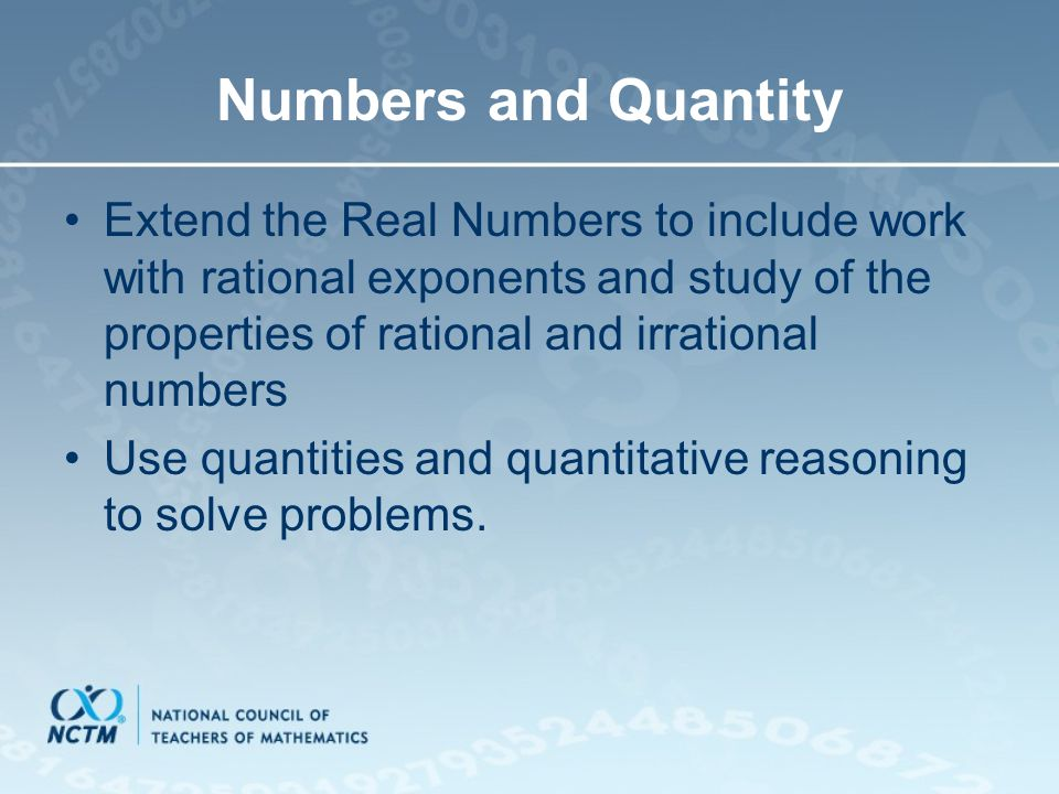 Numbers and Quantity Extend the Real Numbers to include work with rational exponents and study of the properties of rational and irrational numbers.