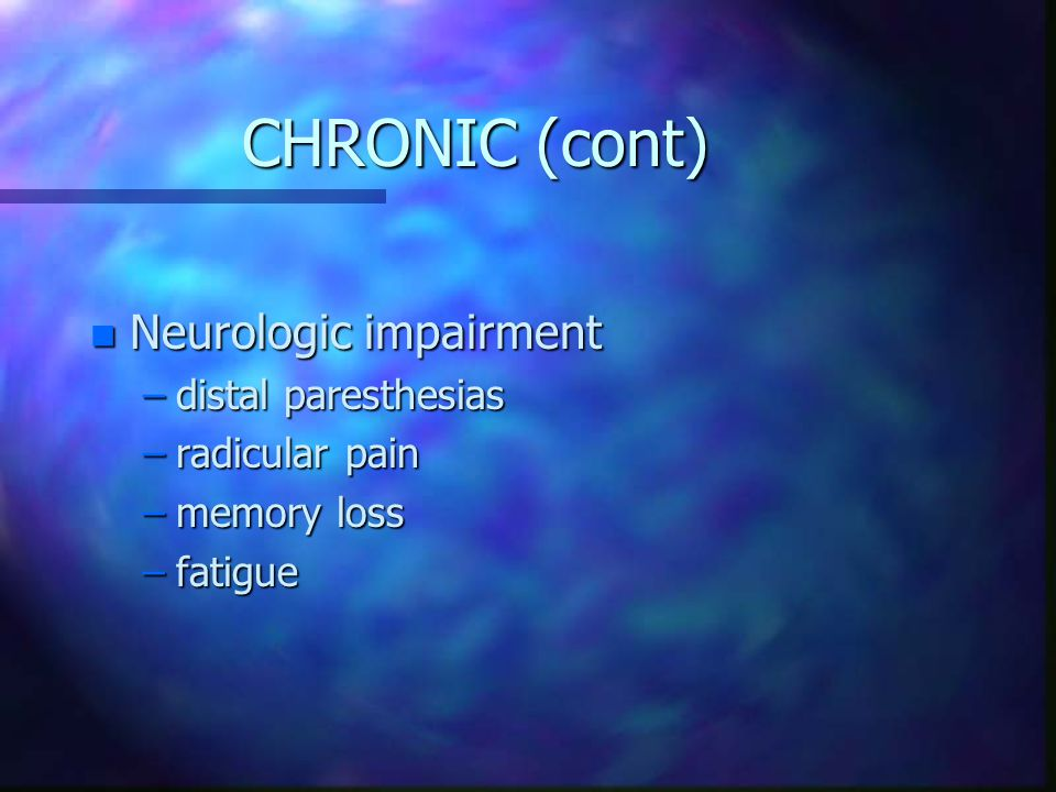 CHRONIC (cont) Neurologic impairment distal paresthesias