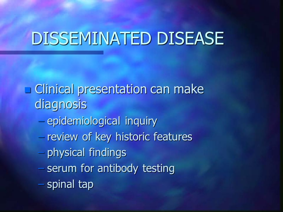 DISSEMINATED DISEASE Clinical presentation can make diagnosis