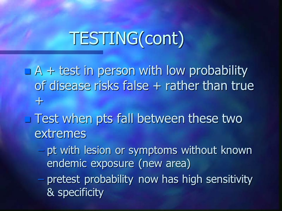 TESTING(cont) A + test in person with low probability of disease risks false + rather than true + Test when pts fall between these two extremes.