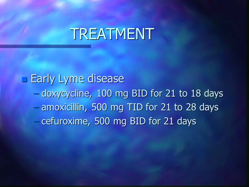 TREATMENT Early Lyme disease doxycycline, 100 mg BID for 21 to 18 days