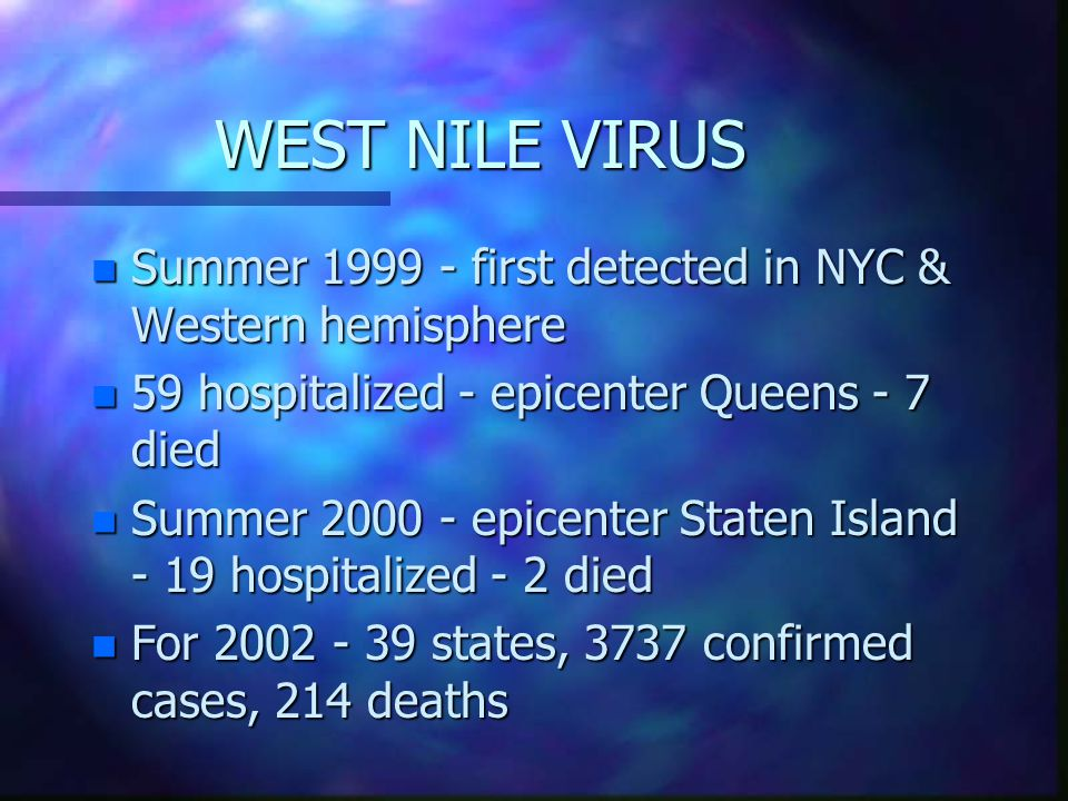 WEST NILE VIRUS Summer 1999 - first detected in NYC & Western hemisphere. 59 hospitalized - epicenter Queens - 7 died.