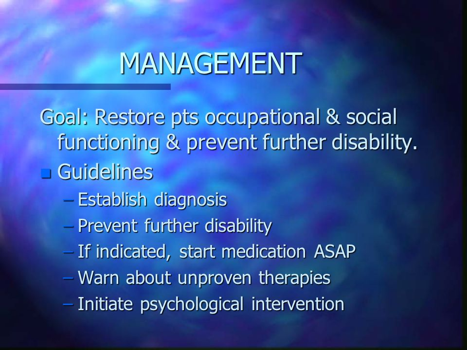 MANAGEMENT Goal: Restore pts occupational & social functioning & prevent further disability. Guidelines.