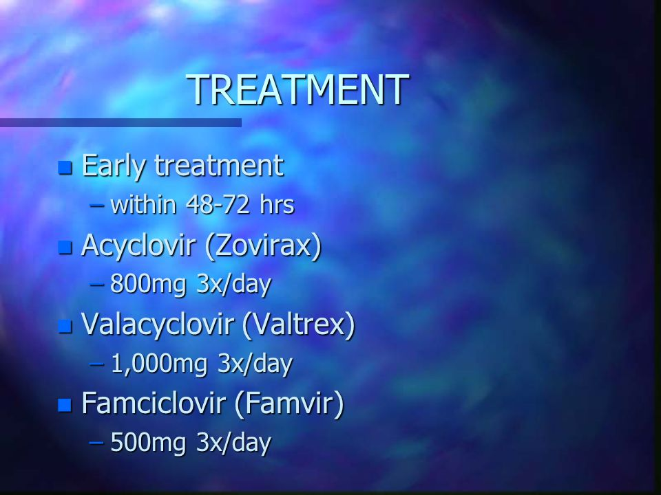 TREATMENT Early treatment Acyclovir (Zovirax) Valacyclovir (Valtrex)
