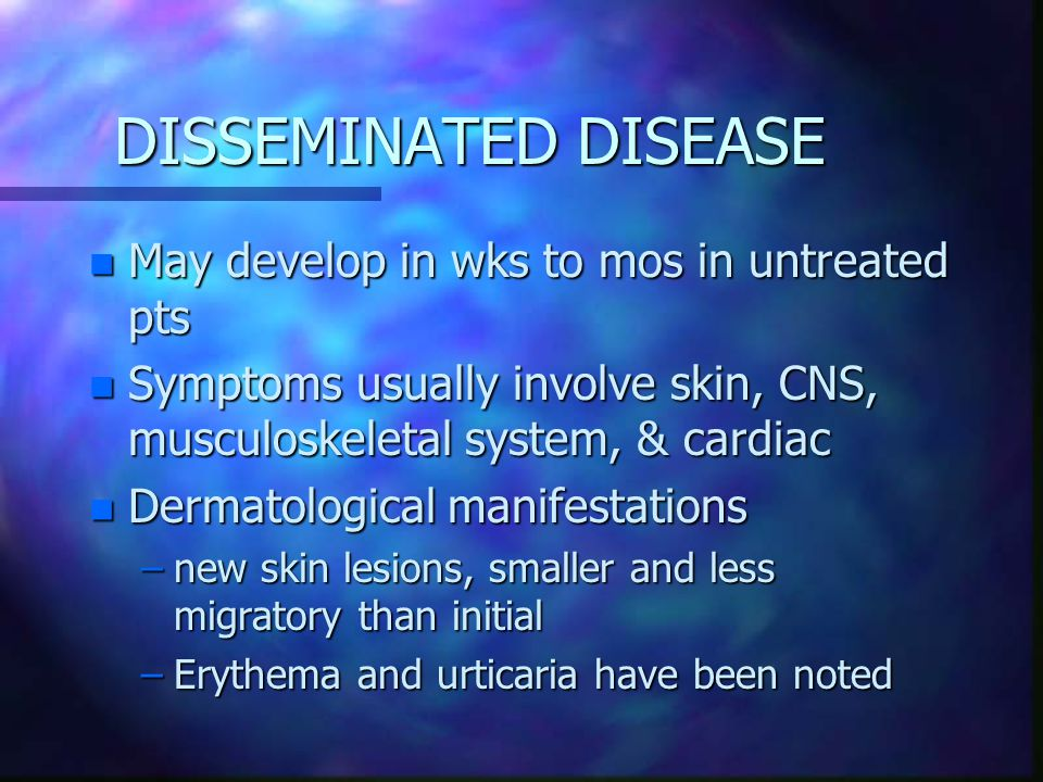 DISSEMINATED DISEASE May develop in wks to mos in untreated pts