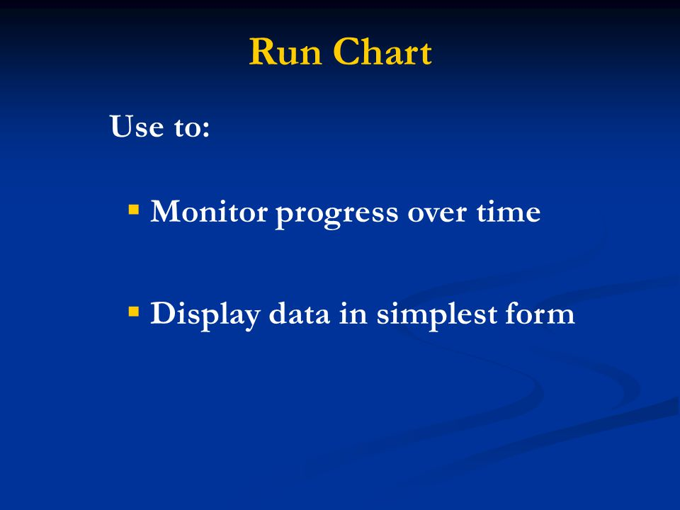 Run Chart Use to: Monitor progress over time