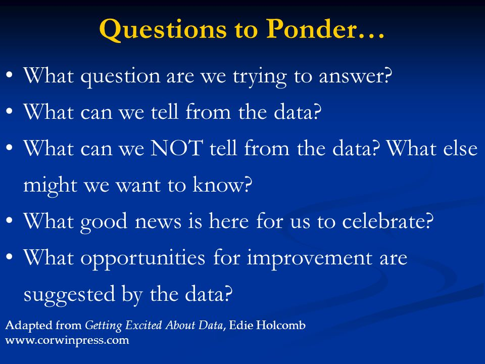 Questions to Ponder… What question are we trying to answer
