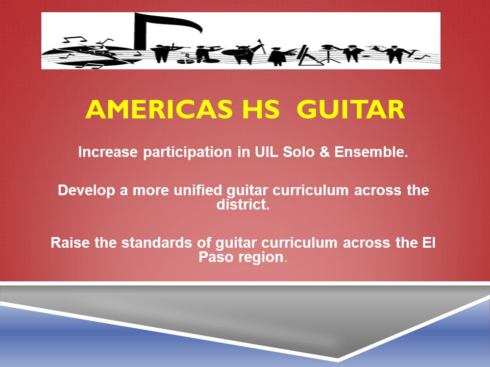 Americas HS guitar Increase participation in UIL Solo & Ensemble.